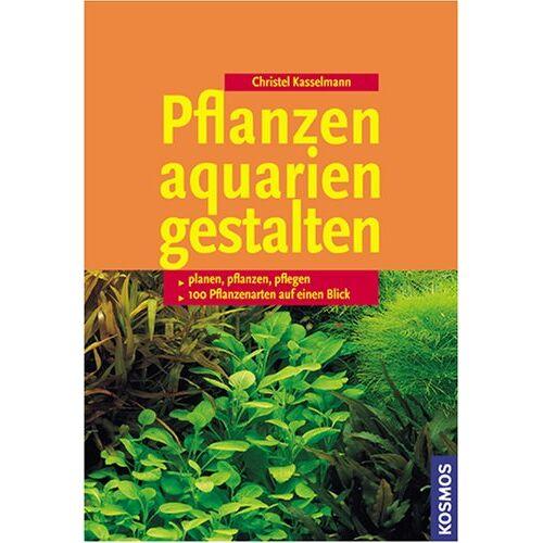 Christel Kasselmann - Pflanzenaquarien gestalten: planen, pflanzen, pflegen. 100 Pflanzenarten auf einen Blick - Preis vom 05.09.2020 04:49:05 h