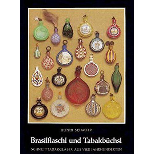 Heiner Schaefer - Brasilflaschl und Tabakbüchsl: Schnupftabakgläser aus vier Jahrhunderten - Preis vom 13.04.2021 04:49:48 h