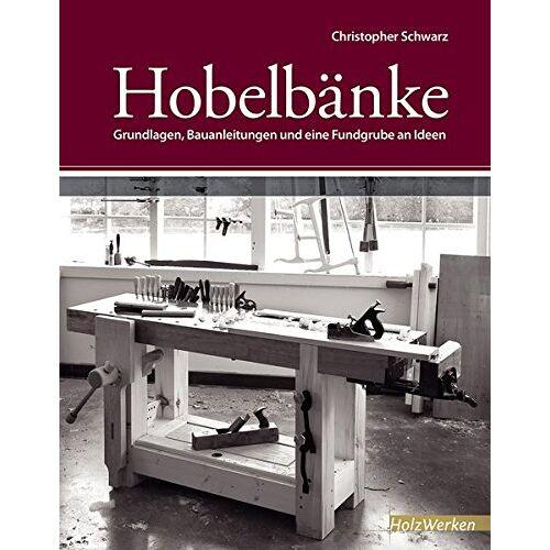 Christopher Schwarz - Hobelbänke: Grundlagen, Bauanleitungen und eine Fundgrube an Ideen (HolzWerken) - Preis vom 21.01.2020 05:59:58 h