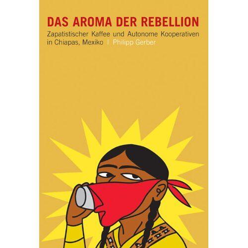 Gerber Das Aroma der Rebellion: Zapatistischer Kaffee, indigener Aufstand und autonome Kooperativen in Chiapas - Preis vom 06.09.2020 04:54:28 h