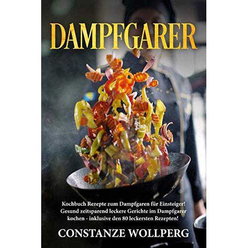 Constanze Wollperg - Dampfgarer:: Kochbuch Rezepte zum Dampfgaren für Einsteiger! Gesund zeitsparend leckere Gerichte im Dampfgarer kochen - inklusive den 80 leckersten Rezepten! - Preis vom 05.05.2021 04:54:13 h