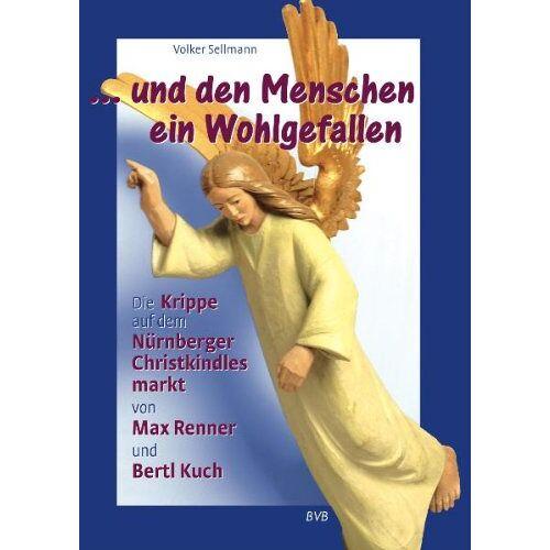 Volker Sellmann - ...und den Menschen ein Wohlgefallen: Die Krippe auf dem Nürnberger Christkindlesmarkt von Max Renner und Bertl Kuch - Preis vom 02.12.2020 06:00:01 h
