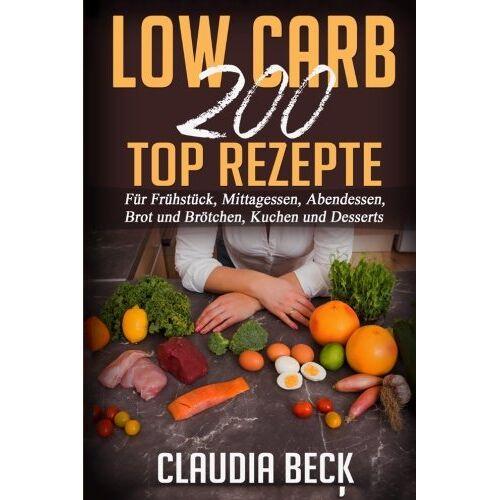 Claudia Beck - Low Carb 200 Top Rezepte: Für Frühstück, Mittagessen, Abendessen, Brot und Brötchen, Kuchen und Desserts - Preis vom 21.04.2021 04:48:01 h