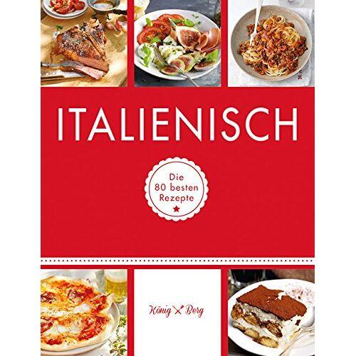 König Berg - Italienisch: Die 80 besten Rezepte (König & Berg Kochbücher) - Preis vom 07.09.2020 04:53:03 h