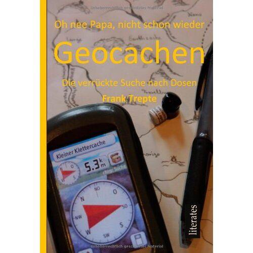 Frank Trepte - Oh nee Papa, nicht schon wieder Geocachen: Geocaching - Die verrückte Suche nach Dosen - Preis vom 08.05.2021 04:52:27 h