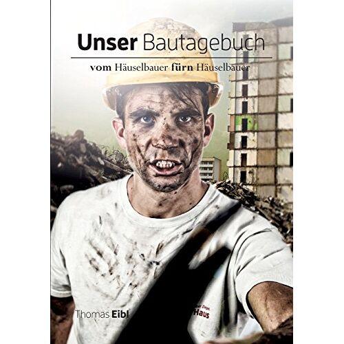 Thomas Eibl - Unser Bautagebuch: Vom Häuselbauer für'n Häuselbauer - Preis vom 12.04.2021 04:50:28 h