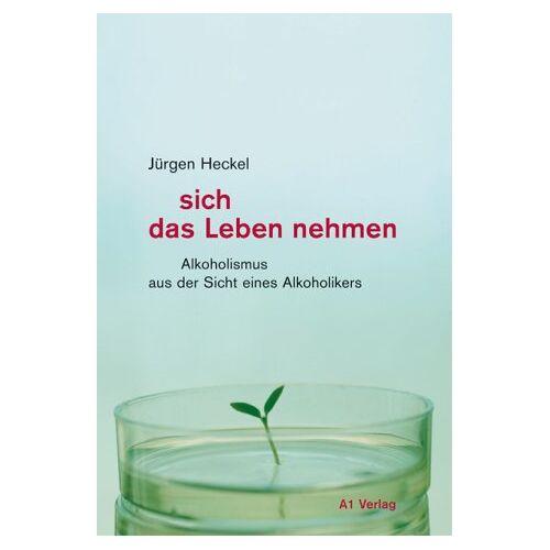 Jürgen Heckel - sich das Leben nehmen: Alkoholismus aus der Sicht eines Alkoholikers - Preis vom 03.12.2020 05:57:36 h