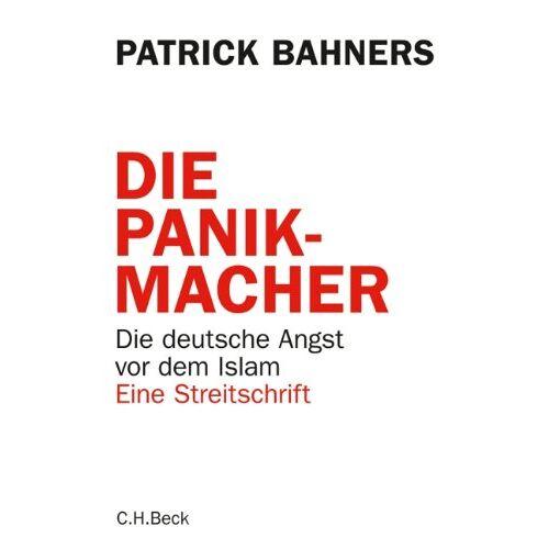 Patrick Bahners - Die Panikmacher: Die deutsche Angst vor dem Islam: Die deutsche Angst vor dem Islam. Eine Streitschrift - Preis vom 05.09.2020 04:49:05 h