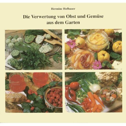 Hermine Hofbauer - Die Verwertung von Obst und Gemüse aus dem Garten - Preis vom 15.04.2021 04:51:42 h