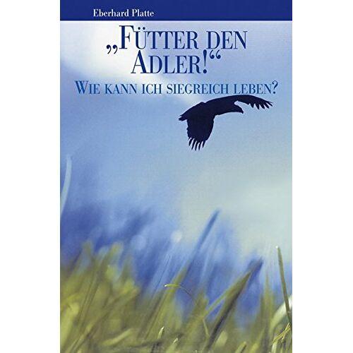 Eberhard Platte - Fütter den Adler!: Wie kann ich siegreich leben? - Preis vom 10.05.2021 04:48:42 h