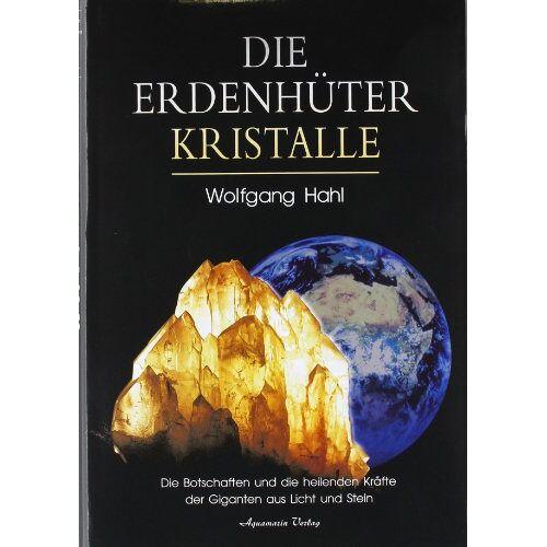 Wolfgang Hahl - Die Erdenhüter-Kristalle: Die Botschaften und die heilenden Kräfte der Giganten aus Licht und Stein - Preis vom 18.04.2021 04:52:10 h