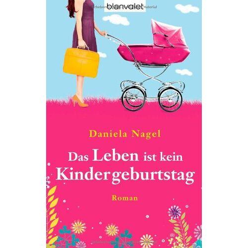 Daniela Nägel - Das Leben ist kein Kindergeburtstag: Roman - Preis vom 12.05.2021 04:50:50 h