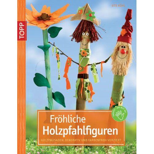 Ute Kohl - Fröhliche Holzpfahlfiguren: Holzpalisaden, dekorativ und farbenfroh verziert - Preis vom 06.09.2020 04:54:28 h