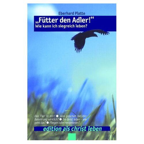 Eberhard Platte - Fütter den Adler: Wie kann ich siegreich leben? - Preis vom 26.02.2021 06:01:53 h