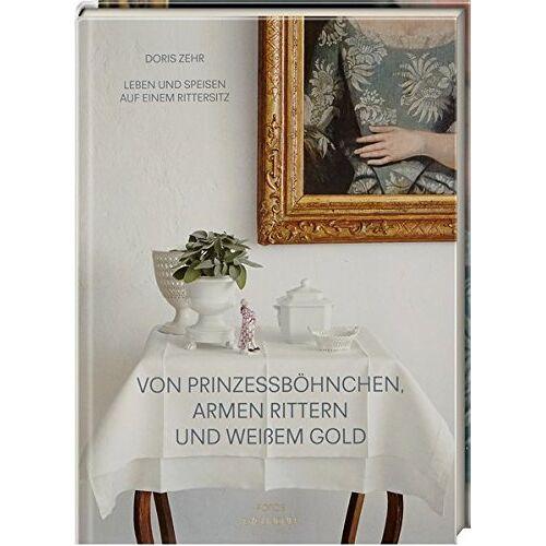 Doris Zehr - Von Prinzessböhnchen, armen Rittern und weißem Gold: Leben und Speisen auf einem Rittersitz - Preis vom 25.01.2021 05:57:21 h