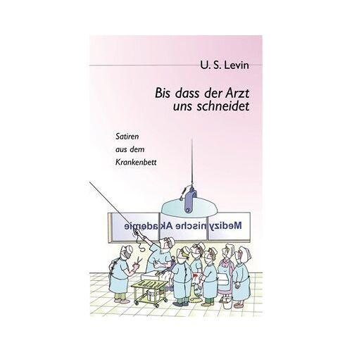 Levin, U. S. - Bis dass der Arzt uns schneidet: Satiren aus dem Krankenbett - Preis vom 10.04.2021 04:53:14 h