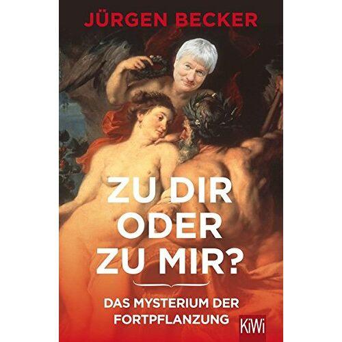 Becker Zu dir oder zu mir?: Das Mysterium der Fortpflanzung - Preis vom 21.04.2021 04:48:01 h