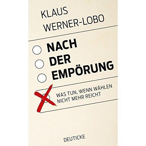 Klaus Werner-Lobo - Nach der Empörung: Was tun, wenn wählen nicht mehr reicht - Preis vom 06.05.2021 04:54:26 h