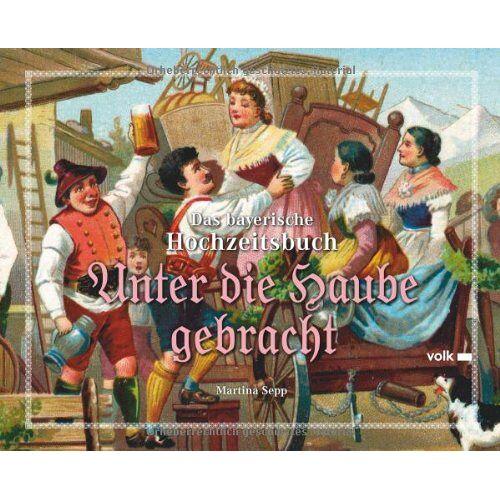 Martina Sepp - Unter die Haube gebracht: Das bayerische Hochzeitsbuch - Preis vom 15.11.2019 05:57:18 h