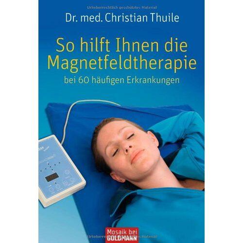 Dr. med. Christian Thuile - So hilft Ihnen die Magnetfeldtherapie: bei 60 häufigen Erkrankungen - Preis vom 23.10.2020 04:53:05 h