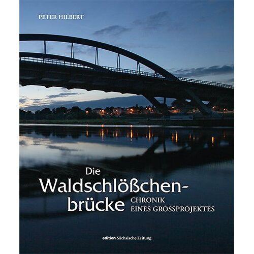 Peter Hilbert - Die Waldschlößchenbrücke: Chronik eines Großprojektes - Preis vom 20.10.2020 04:55:35 h