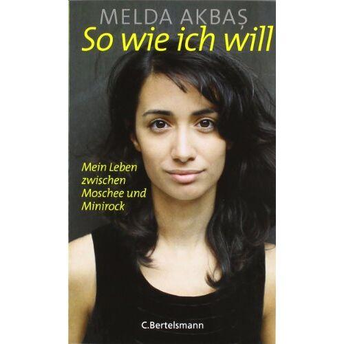 Melda Akbas - So wie ich will: Mein Leben zwischen Moschee und Minirock - Preis vom 17.04.2021 04:51:59 h