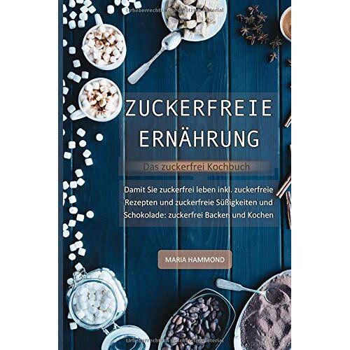 Maria Hammond - Zuckerfreie Ernährung - Das zuckerfrei Kochbuch: Damit Sie zuckerfrei leben inkl. zuckerfreie Rezepte und zuckerfreie Süßigkeiten und Schokolade: zuckerfrei Backen und Kochen - Preis vom 12.11.2019 06:00:11 h