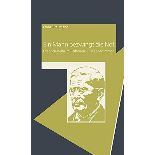 Franz Braumann - Ein Mann bezwingt die Not: Friedrich Wilhelm Raiffeisen - Ein Lebensroman - Preis vom 09.05.2021 04:52:39 h