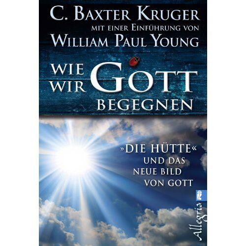 Kruger, C. Baxter - Wie wir Gott begegnen: DIE HÜTTE und das neue Bild von Gott - Preis vom 14.01.2021 05:56:14 h