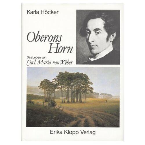 Karla Höcker - Oberons Horn. Das Leben von Carl Maria von Weber - Preis vom 06.09.2020 04:54:28 h