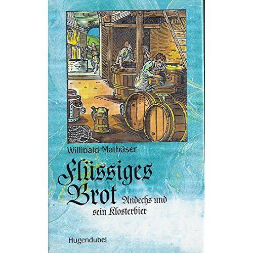 Willibald Mathäser - Flüssiges Brot. Andechs und sein Klosterbier - Preis vom 05.09.2020 04:49:05 h