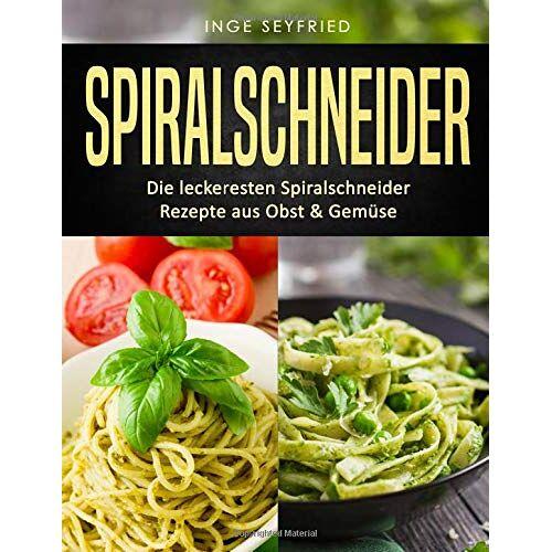 Inge Seyfried - Spiralschneider: Die leckeresten Spiralschneider Rezepte aus Obst & Gemüse - Preis vom 21.10.2020 04:49:09 h