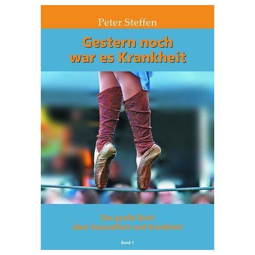 Peter Steffen - Gestern noch war es Krankheit Band 1: Das große Buch über Gesundheit und Krankheit - Preis vom 06.05.2021 04:54:26 h
