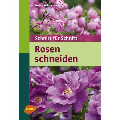 Heiko Hübscher - Rosen schneiden: Schnitt für Schnitt - Preis vom 21.10.2020 04:49:09 h