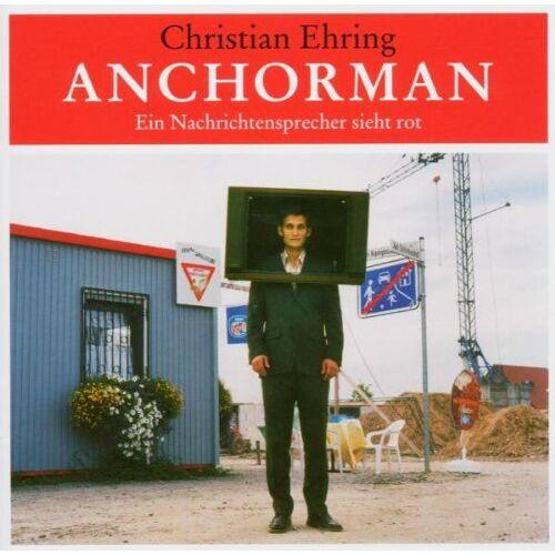 Christian Ehring - Anchorman. Ein Nachrichtensprecher sieht rot - Preis vom 13.05.2021 04:51:36 h