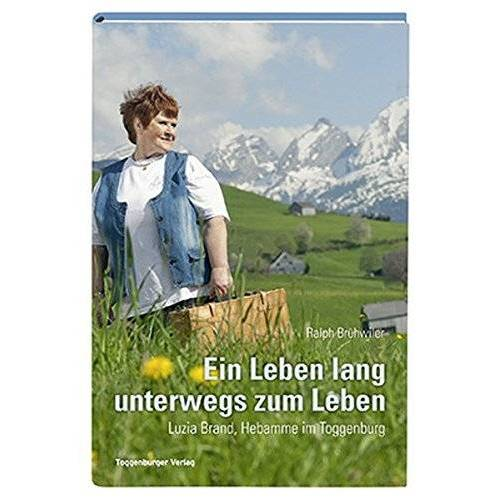 Ralph Brühwiler - Ein Leben lang unterwegs zum Leben: Luzia Brand, Hebamme im Toggenburg - Preis vom 14.06.2021 04:47:09 h