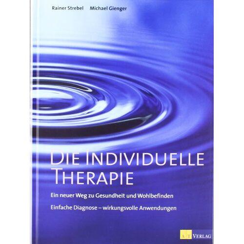 Rainer Strebel - Die individuelle Therapie. Ein neuer Weg zu Gesundheit und Wohlbefinden - Preis vom 19.06.2021 04:48:54 h