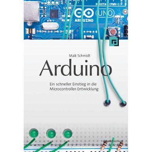 Maik Schmidt - Arduino: Ein schneller Einstieg in die Microcontroller-Entwicklung - Preis vom 21.06.2021 04:48:19 h
