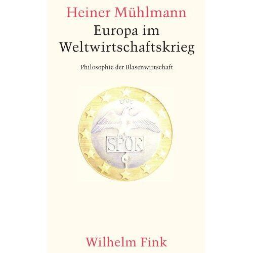 Heiner Mühlmann - Europa im Weltwirtschaftskrieg. Philosophie der Blasenwirtschaft - Preis vom 09.06.2021 04:47:15 h