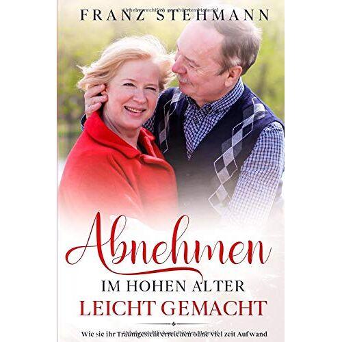 Franz Stehamann - Abnehmen: Im hohen Alter leicht gemacht (abnehmen auf Knopfdruck, Band 1) - Preis vom 12.10.2021 04:55:55 h