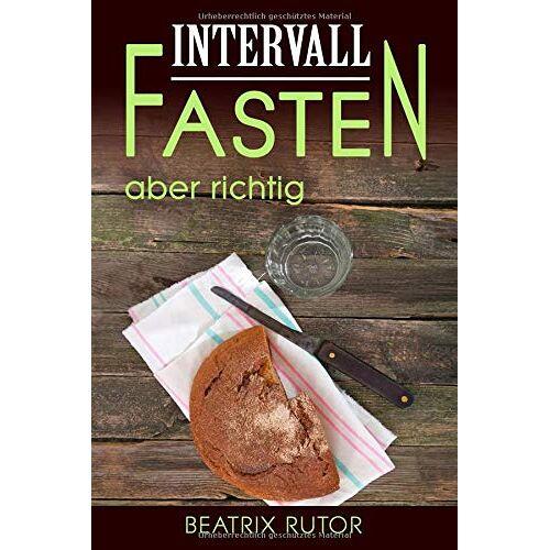 Beatrix Rutor - Intervallfasten aber richtig: Intermittierendes Fasten oder Kurzzeitfasten auch genannt - Preis vom 14.06.2021 04:47:09 h
