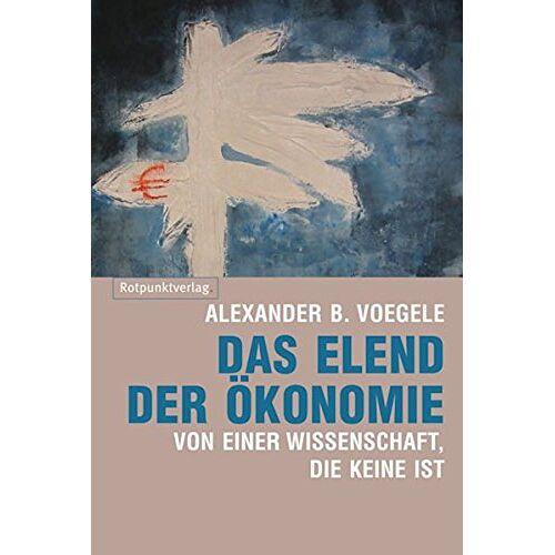 Voegele, Alexander B - Das Elend der Ökonomie: Von einer Wissenschaft, die keine ist - Preis vom 15.09.2021 04:53:31 h