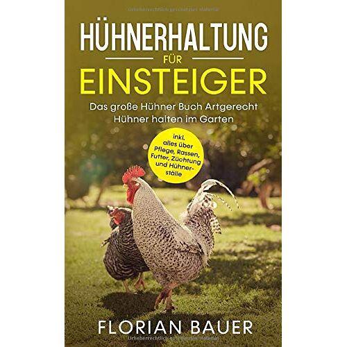 Florian Bauer - HÜHNERHALTUNG FÜR EINSTEIGER: Das große Hühner Buch - Artgerecht Hühner halten im Garten inkl. alles über Pflege, Rassen, Futter, Züchtung und Hühnerställe - Preis vom 19.06.2021 04:48:54 h