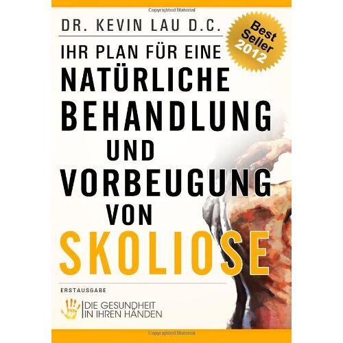 Dr. Kevin Lau - Ihr Plan für eine natürliche Behandlung und Vorbeugung von Skoliose: Die Gesundheit in Ihren Händen - Preis vom 09.06.2021 04:47:15 h