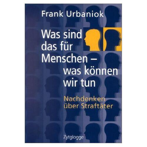 Frank Urbaniok - Was sind das für Menschen - was können wir tun: Nachdenken über Straftäter - Preis vom 17.09.2021 04:57:06 h