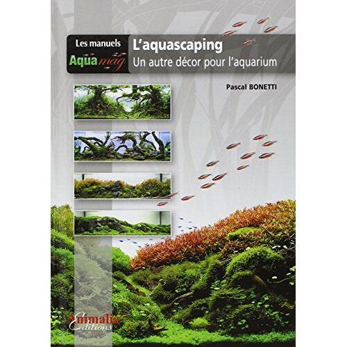 Pascal Bonetti - L'Aquascaping: Un autre décor pour l'aquarium - Preis vom 20.06.2021 04:47:58 h