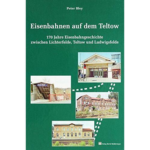 Peter Bley - Eisenbahnen auf dem Teltow: 170 Eisenbahngeschichte zwischen Lichterfelde, Teltow und Ludwigsfelde - Preis vom 08.09.2021 04:53:49 h