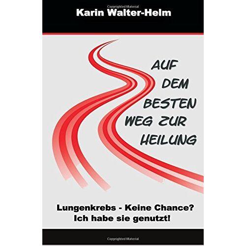 Karin Walter-Helm - Auf dem besten Weg zur Heilung: Lungenkrebs - keine Chance? Ich habe sie genutzt! - Preis vom 22.06.2021 04:48:15 h