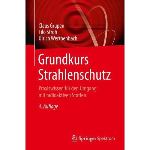 Claus Grupen - Grundkurs Strahlenschutz: Praxiswissen für den Umgang mit radioaktiven Stoffen - Preis vom 13.06.2021 04:45:58 h