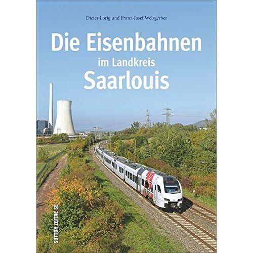 Dieter Lorig - Die Eisenbahnen im Landkreis Saarlouis (Auf Schienen unterwegs) - Preis vom 22.09.2021 05:02:28 h